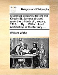 A Sermon Preached Before the King in St. Jamess Chapel, Upon the Thirtieth of January, 1715. ... by ... William Lord Archbishop of Canterbury. ...