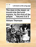 The Man in the Moon; Or, Travels Into the Lunar Regions, by the Man of the People. ... Volume 2 of 2