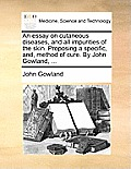 An Essay on Cutaneous Diseases, and All Impurities of the Skin. Proposing a Specific, And, Method of Cure. by John Gowland, ...