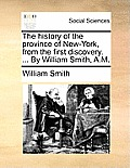 The History of the Province of New-York, from the First Discovery. ... by William Smith, A.M.