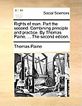 Rights of Man. Part the Second. Combining Principle and Practice. by Thomas Paine, ... the Second Edition.