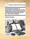 An Account of a Series of Experiments, Instituted with a View of Ascertaining the Most Successful Method of Inoculating the Small-Pox. by William Wats