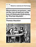 Observations on Poisons; And on the Use of Mercury in the Cure of Obstinate Dysenteries; By Thomas Houlston, ...
