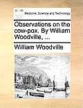 Observations on the Cow-Pox. by William Woodville, ...