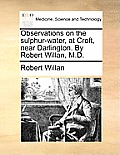 Observations on the Sulphur-Water, at Croft, Near Darlington. by Robert Willan, M.D.