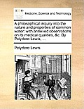 A Philosophical Inquiry Into the Nature and Properties of Common Water: With Annexed Observations on Its Medical Qualities, &C. by Polydore Lewis, ...