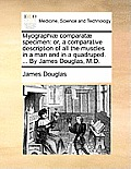 Myographi? Comparat? Specimen: Or, a Comparative Description of All the Muscles in a Man and in a Quadruped. ... by James Douglas, M.D.