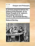 A Sermon Preach'd Before His Majesty King George, at His Royal Chapel of St. James's, on Sunday February 3. 1716/17. by Richard Bentley, ...