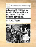 Advice with Respect to Health. Extracted from Dr. Tissot. the Fifth Edition, Corrected.