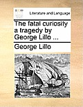 The Fatal Curiosity a Tragedy by George Lillo ...