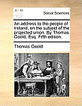 An Address to the People of Ireland, on the Subject of the Projected Union. by Thomas Goold, Esq. Fifth Edition.