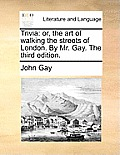 Trivia: Or, the Art of Walking the Streets of London. by Mr. Gay. the Third Edition.