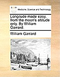 Longitude Made Easy, from the Moon's Altitude Only. by William Garrard.