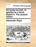 An Essay on Man. in Epistles to a Friend. Epistle II. the Second Edition.