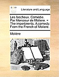 Les Fascheux. Comdie. Par Monsieur de Moliere. = the Impertinents. a Comedy. from the French of Moliere.