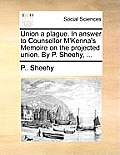 Union a Plague. in Answer to Counsellor m'Kenna's Memoire on the Projected Union. by P. Sheehy, ...