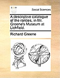 A Descriptive Catalogue of the Rarities, in Mr. Greene's Museum at Lichfield.