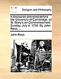 A Discourse Delivered Before the University of Cambridge, at St. Mary's on Commencement Sunday, July 4. 1756. by John Ross, ...