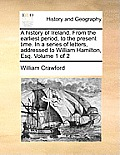 A History of Ireland. from the Earliest Period, to the Present Time. in a Series of Letters, Addressed to William Hamilton, Esq. Volume 1 of 2