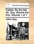 Fables. by the Late Mr. Gay. Volume the First. Volume 1 of 1