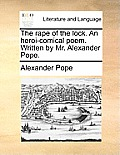The Rape of the Lock. an Heroi-Comical Poem. Written by Mr. Alexander Pope.