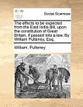 The Effects to Be Expected from the East India Bill, Upon the Constitution of Great Britain, If Passed Into a Law. by William Pulteney, Esq.
