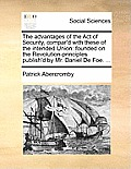 The Advantages of the Act of Security, Compar'd with These of the Intended Union: Founded on the Revolution-Principles Publish'd by Mr. Daniel de Foe.