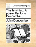 The Feminiad. a Poem. by John Duncombe, ...