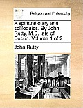 A Spiritual Diary and Soliloquies. by John Rutty, M.D. Late of Dublin. Volume 1 of 2