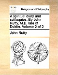 A Spiritual Diary and Soliloquies. by John Rutty, M.D. Late of Dublin. Volume 2 of 2