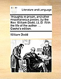 Thoughts in Prison, and Other Miscellaneous Pieces, by the REV. William Dodd, LL.D. with the Life of the Author. ... Cooke's Edition.