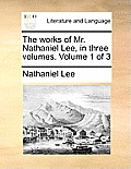 The Works of Mr. Nathaniel Lee, in Three Volumes. Volume 1 of 3