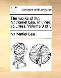 The Works of Mr. Nathaniel Lee, in Three Volumes. Volume 3 of 3