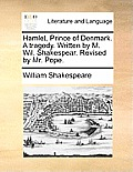 Hamlet, Prince of Denmark. a Tragedy. Written by M. Wil. Shakespear. Revised by Mr. Pope.