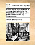 A Midsummer Night's Dream. a Comedy. as It Is Acted at the Theatres-Royal in Drury-Lane and Covent-Garden. by Shakespeare.