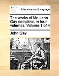 The Works of Mr. John Gay Complete, in Four Volumes. Volume 1 of 4