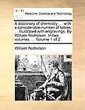 A Dictionary of Chemistry, ... with a Considerable Number of Tables, ... Illustrated with Engravings. by William Nicholson. in Two Volumes. ... Volume