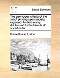 The Pernicious Effects of the Art of Printing Upon Society, Exposed. a Short Essay. Addressed to the Friends of Social Order.