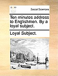 Ten Minutes Address to Englishmen. by a Loyal Subject.