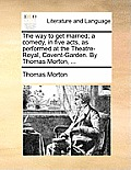 The Way to Get Married; A Comedy, in Five Acts, as Performed at the Theatre-Royal, Covent-Garden. by Thomas Morton, ...
