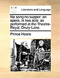 No Song No Supper: An Opera, in Two Acts: As Performed at the Theatre-Royal, Drury-Lane.