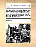 Remarks on Mr. Thomas Henry's Improved Method of Preparing Magnesia Alba; With an Easy Chemical Process for Procuring It, in the Utmost Perfection, Wi