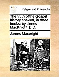 The Truth of the Gospel History Shewed, in Three Books: By James Macknight, D.D.