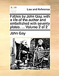 Fables by John Gay, with a Life of the Author and Embellished with Seventy Plates. ... Volume 2 of 2