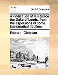 A Vindication of His Grace the Duke of Leeds, from the Aspersions of Some Late Fanatical Libellers.