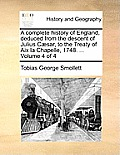 A Complete History of England, Deduced from the Descent of Julius Caesar, to the Treaty of AIX La Chapelle, 1748. ... Volume 4 of 4