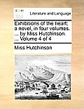 Exhibitions of the Heart; A Novel, in Four Volumes. ... by Miss Hutchinson. ... Volume 4 of 4
