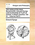 The Works of the Most Reverend Dr. Edward Synge, Lord Archbishop of Tuam in Ireland. in Three Volumes. Vol. III... Volume 3 of 3
