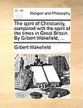 The Spirit of Christianity, Compared with the Spirit of the Times in Great Britain. by Gilbert Wakefield, ...