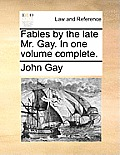 Fables by the Late Mr. Gay. in One Volume Complete.